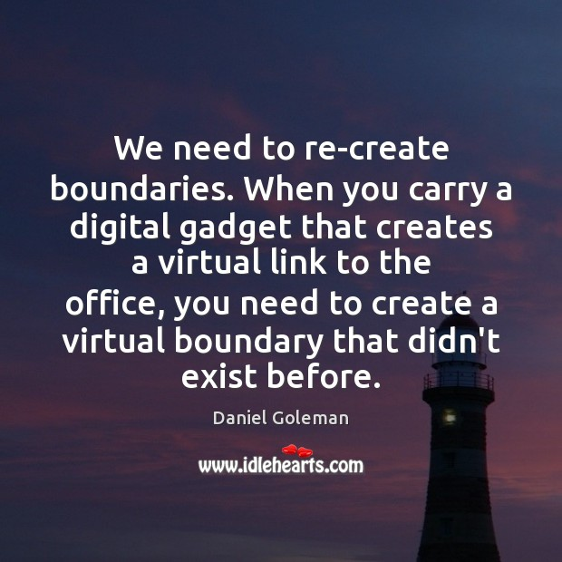 We need to re-create boundaries. When you carry a digital gadget that Daniel Goleman Picture Quote