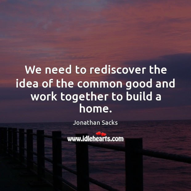 We need to rediscover the idea of the common good and work together to build a home. Jonathan Sacks Picture Quote