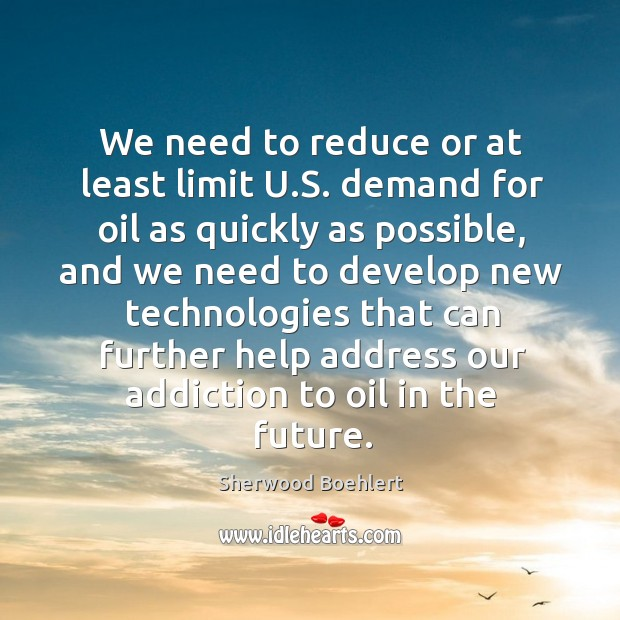 We need to reduce or at least limit u.s. Demand for oil as quickly as possible Sherwood Boehlert Picture Quote