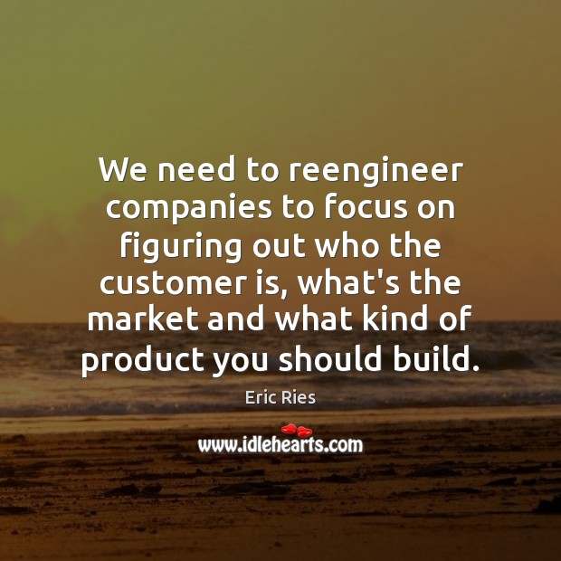 We need to reengineer companies to focus on figuring out who the Eric Ries Picture Quote