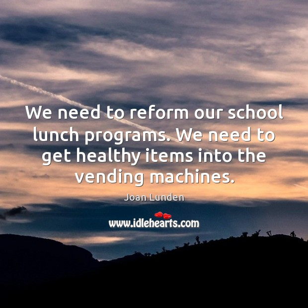 We need to reform our school lunch programs. We need to get Joan Lunden Picture Quote