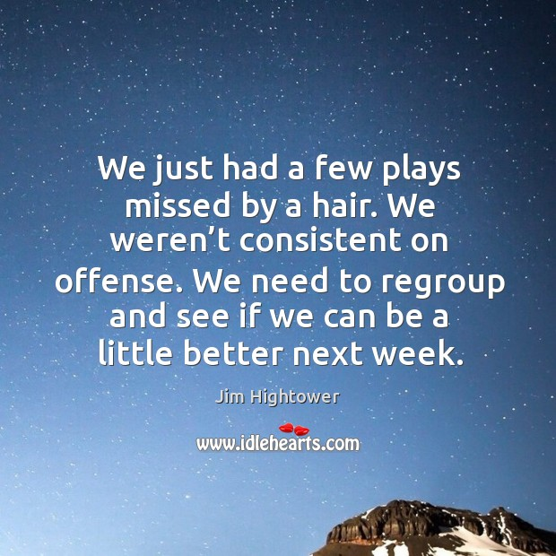 We need to regroup and see if we can be a little better next week. Jim Hightower Picture Quote