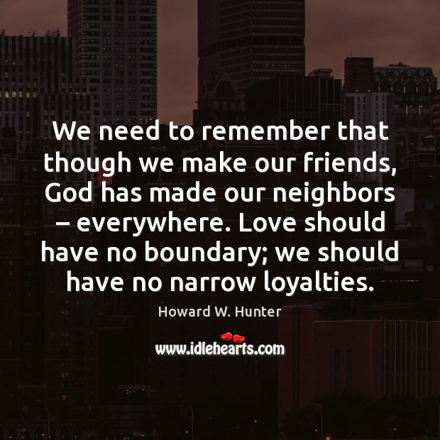 We need to remember that though we make our friends, God has Howard W. Hunter Picture Quote