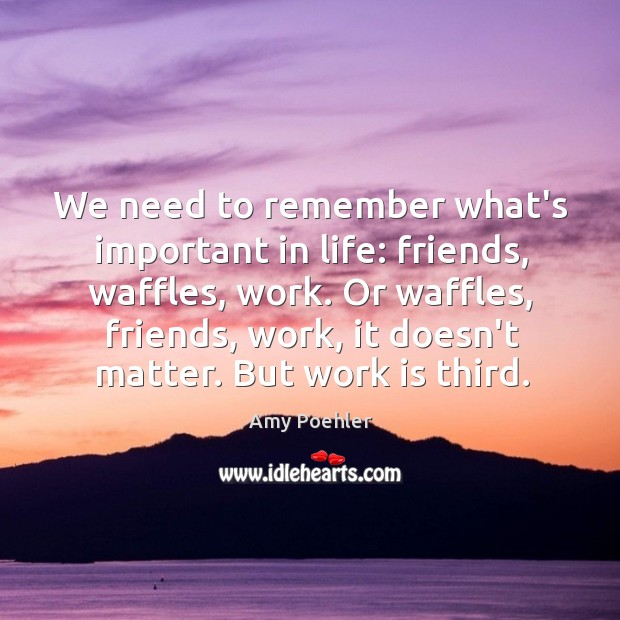 Image, We need to remember what's important in life: friends, waffles, work. Or