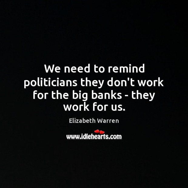 We need to remind politicians they don't work for the big banks – they work for us. Elizabeth Warren Picture Quote