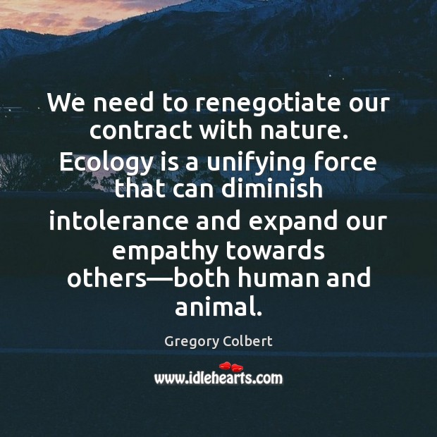 We need to renegotiate our contract with nature. Ecology is a unifying Image