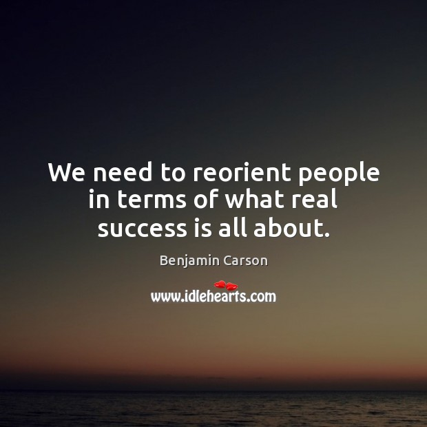 We need to reorient people in terms of what real success is all about. Benjamin Carson Picture Quote
