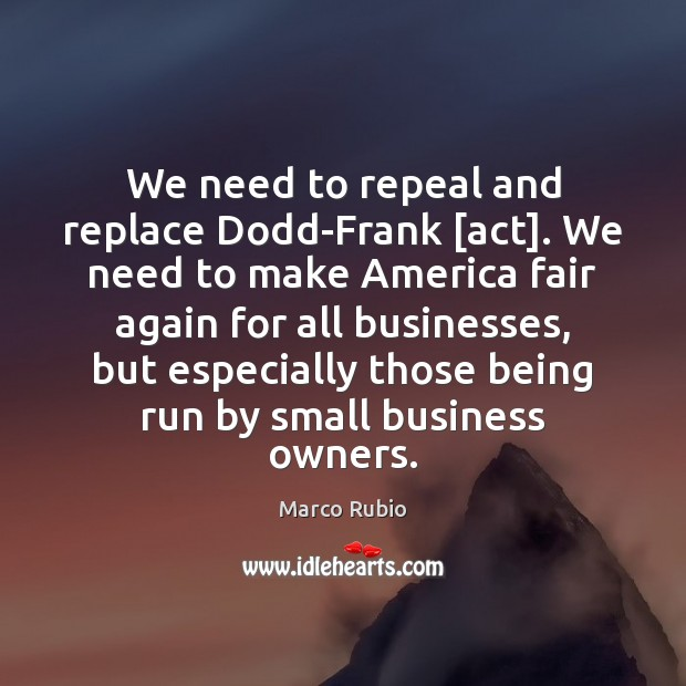 We need to repeal and replace Dodd-Frank [act]. We need to make Marco Rubio Picture Quote