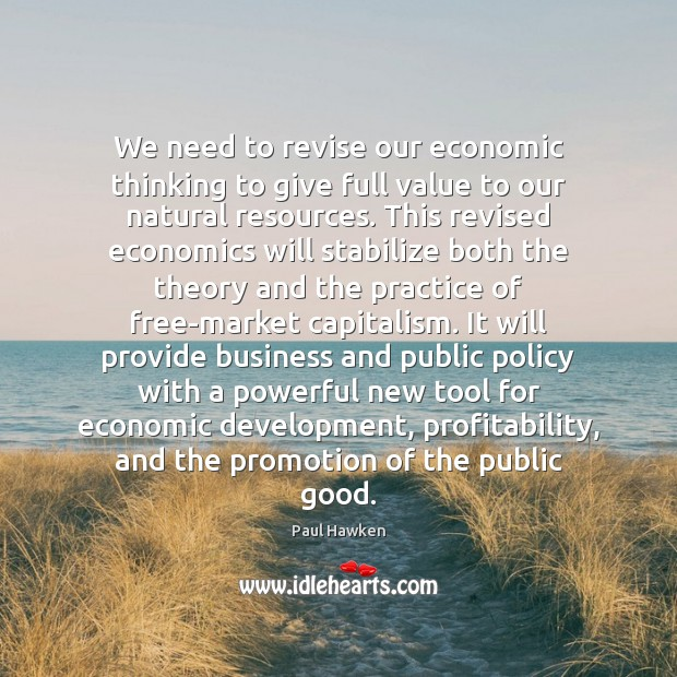 We need to revise our economic thinking to give full value to Paul Hawken Picture Quote