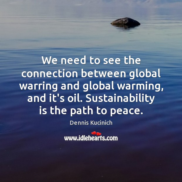 We need to see the connection between global warring and global warming, Dennis Kucinich Picture Quote