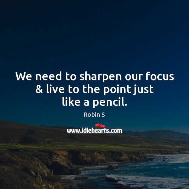 We need to sharpen our focus & live to the point just like a pencil. Image