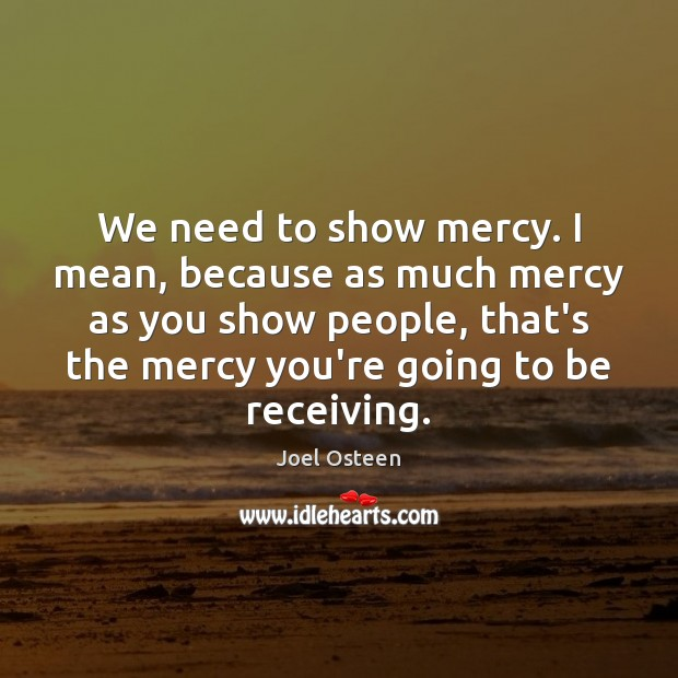 We need to show mercy. I mean, because as much mercy as Joel Osteen Picture Quote