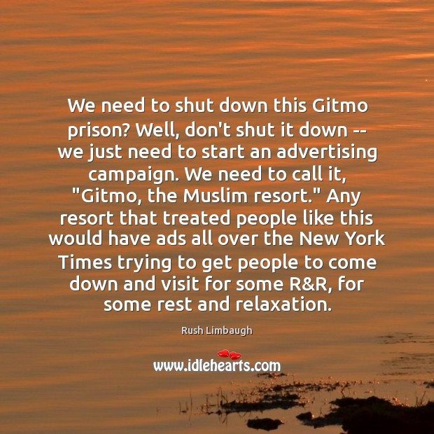 We need to shut down this Gitmo prison? Well, don't shut it Rush Limbaugh Picture Quote