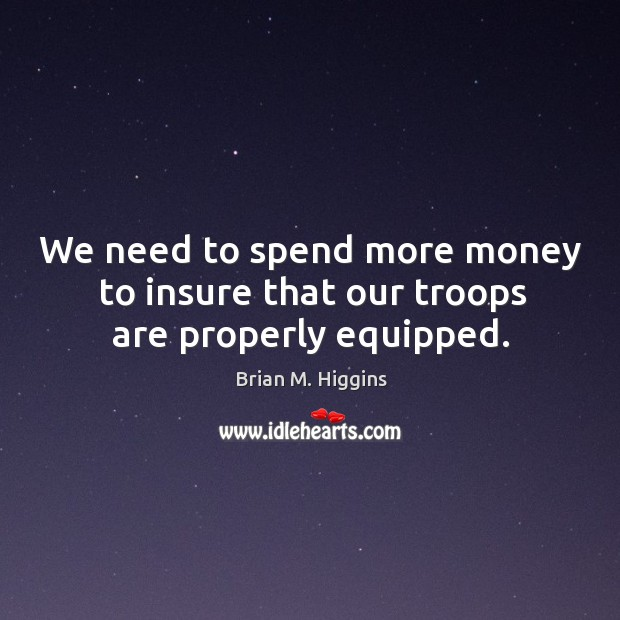Image, We need to spend more money to insure that our troops are properly equipped.