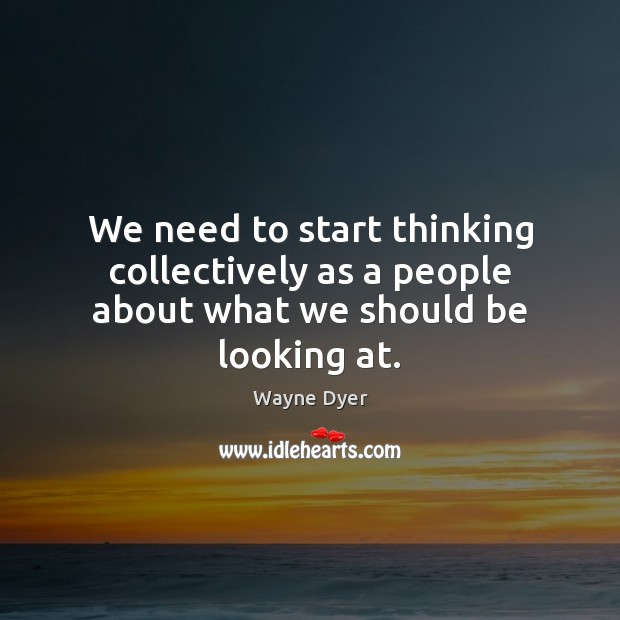 We need to start thinking collectively as a people about what we should be looking at. Image
