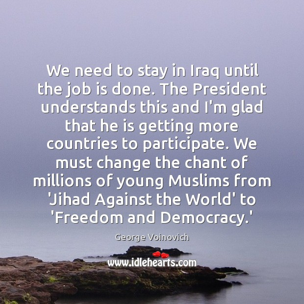 We need to stay in Iraq until the job is done. The Image