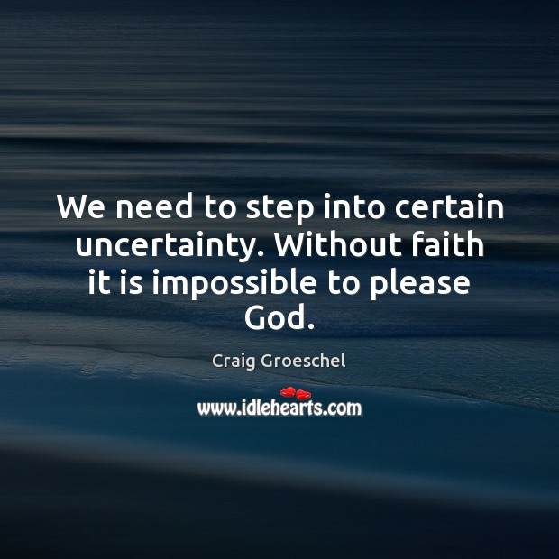 We need to step into certain uncertainty. Without faith it is impossible to please God. Image