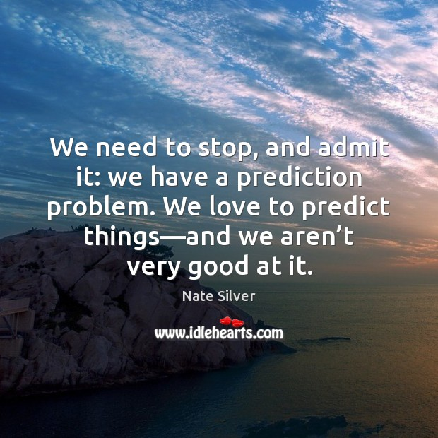 We need to stop, and admit it: we have a prediction problem. Nate Silver Picture Quote