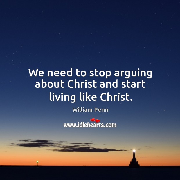 We need to stop arguing about Christ and start living like Christ. William Penn Picture Quote