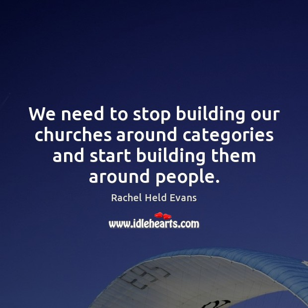 We need to stop building our churches around categories and start building Rachel Held Evans Picture Quote