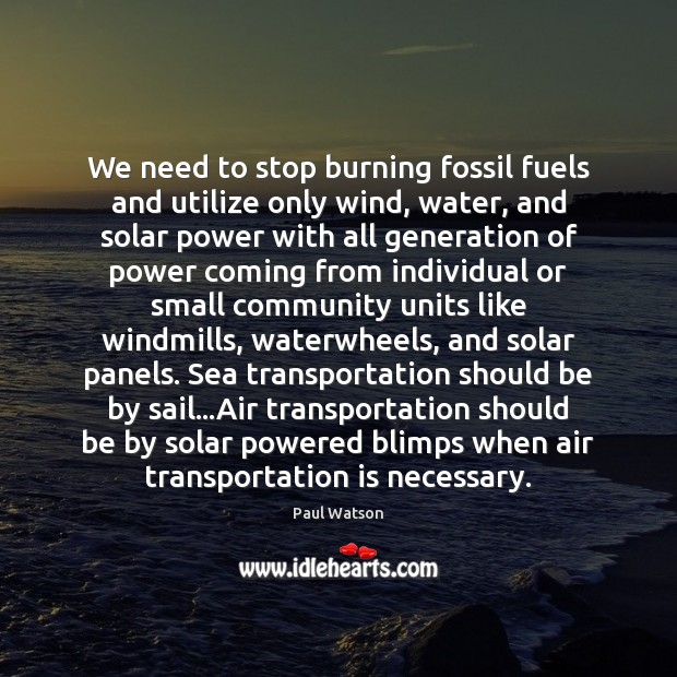 We need to stop burning fossil fuels and utilize only wind, water, Paul Watson Picture Quote