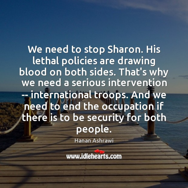 We need to stop Sharon. His lethal policies are drawing blood on Hanan Ashrawi Picture Quote