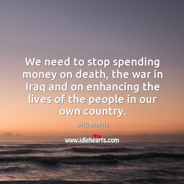 We need to stop spending money on death, the war in iraq and on enhancing the lives of the people in our own country. Image