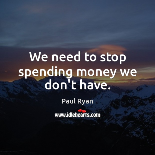 Image, We need to stop spending money we don't have.