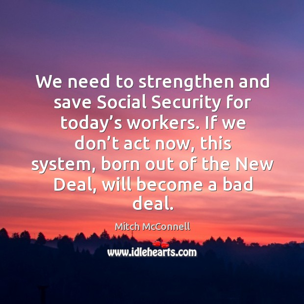 We need to strengthen and save social security for today's workers. Mitch McConnell Picture Quote