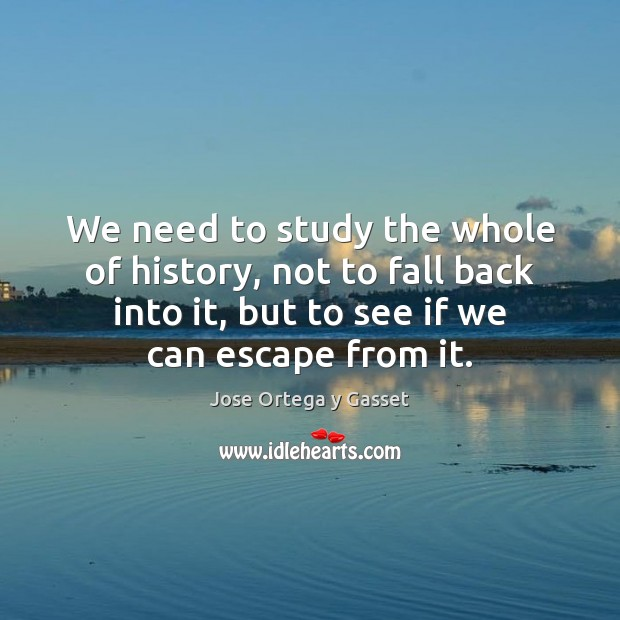We need to study the whole of history, not to fall back Jose Ortega y Gasset Picture Quote