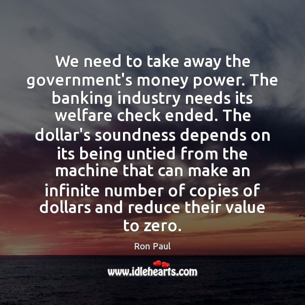 Image, We need to take away the government's money power. The banking industry