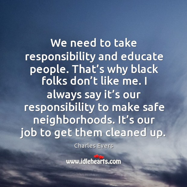We need to take responsibility and educate people. That's why black folks don't like me. Image