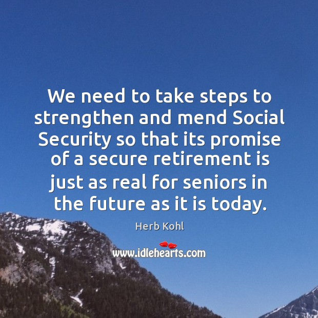 We need to take steps to strengthen and mend social security so that its promise of a secure retirement Retirement Quotes Image