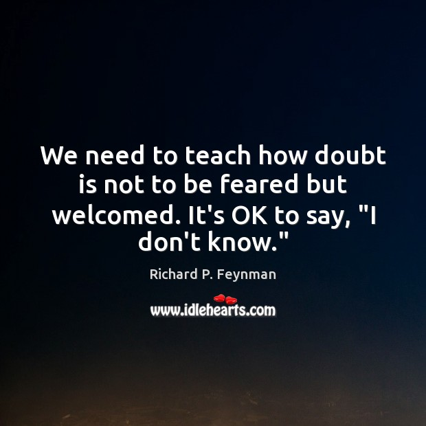 We need to teach how doubt is not to be feared but Richard P. Feynman Picture Quote