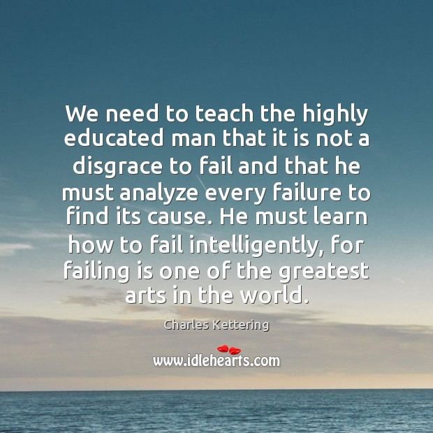 We need to teach the highly educated man that it is not Charles Kettering Picture Quote