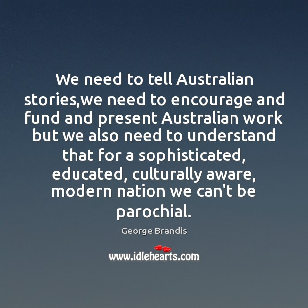 We need to tell Australian stories,we need to encourage and fund George Brandis Picture Quote
