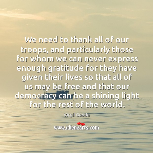 We need to thank all of our troops, and particularly those for whom we can never express Virgil Goode Picture Quote