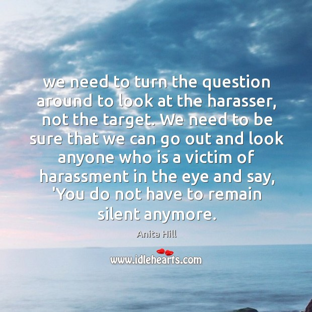 We need to turn the question around to look at the harasser, Anita Hill Picture Quote