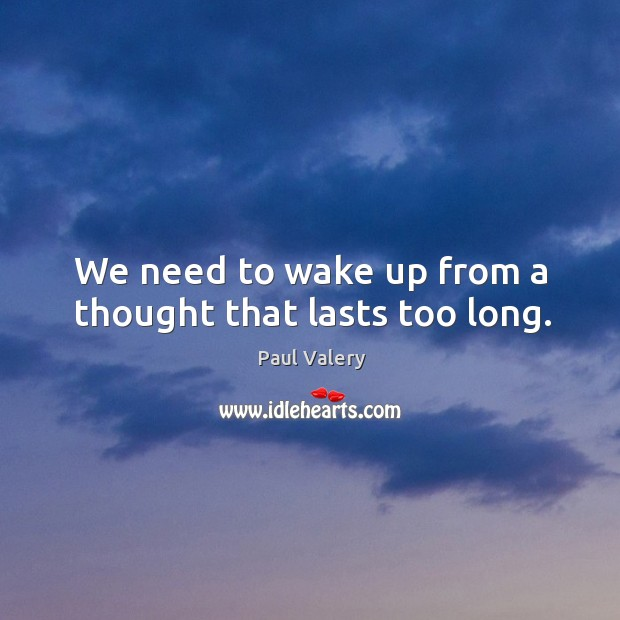 We need to wake up from a thought that lasts too long. Image