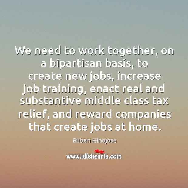 We need to work together, on a bipartisan basis, to create new jobs Ruben Hinojosa Picture Quote