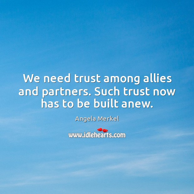 We need trust among allies and partners. Such trust now has to be built anew. Angela Merkel Picture Quote