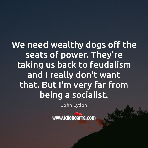 We need wealthy dogs off the seats of power. They're taking us John Lydon Picture Quote