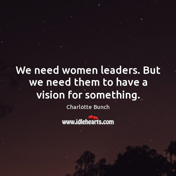 We need women leaders. But we need them to have a vision for something. Image