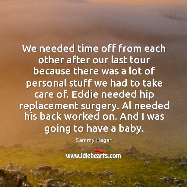 We needed time off from each other after our last tour because there was a lot of personal stuff we had to take care of. Sammy Hagar Picture Quote