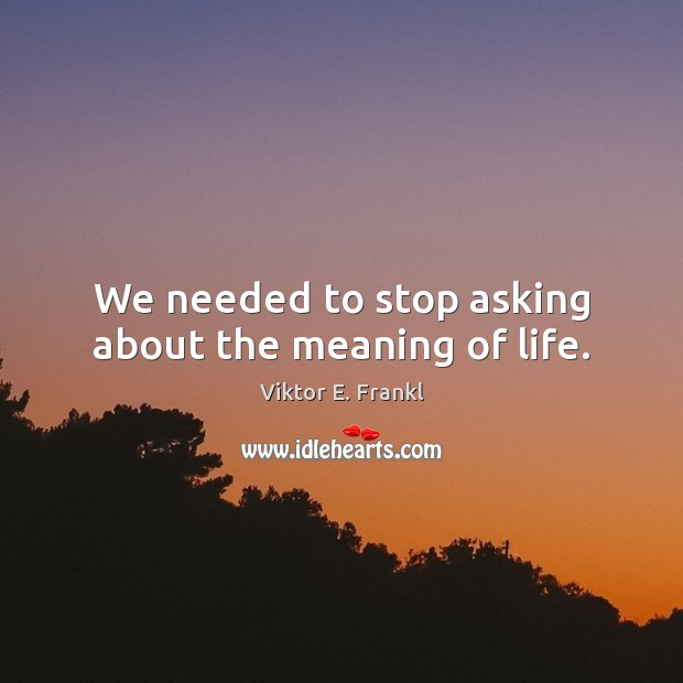 We needed to stop asking about the meaning of life. Image