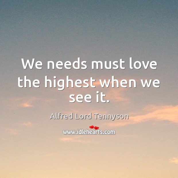 We needs must love the highest when we see it. Alfred Lord Tennyson Picture Quote
