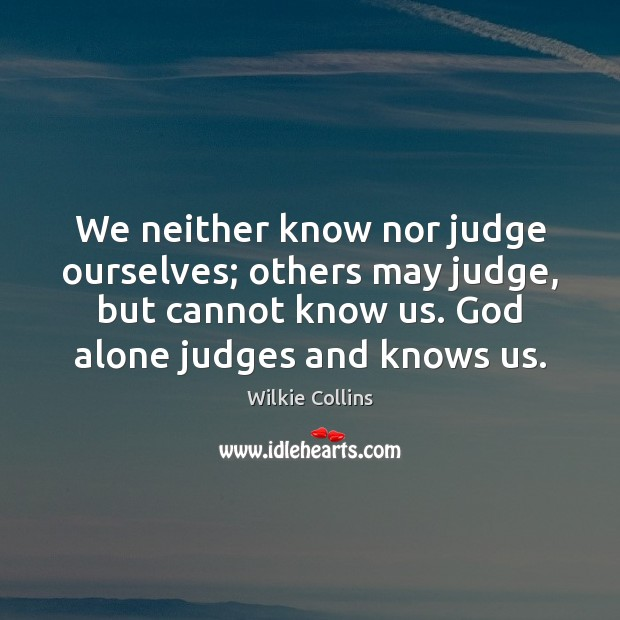 We neither know nor judge ourselves; others may judge, but cannot know Wilkie Collins Picture Quote