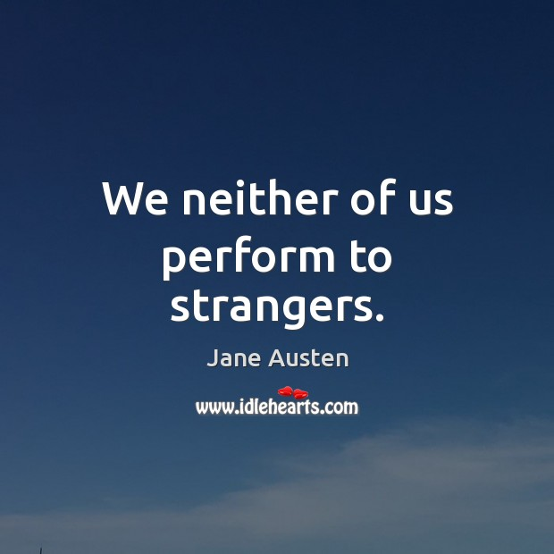 We neither of us perform to strangers. Image