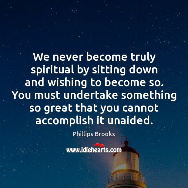 We never become truly spiritual by sitting down and wishing to become Phillips Brooks Picture Quote