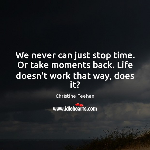 We never can just stop time. Or take moments back. Life doesn't work that way, does it? Christine Feehan Picture Quote